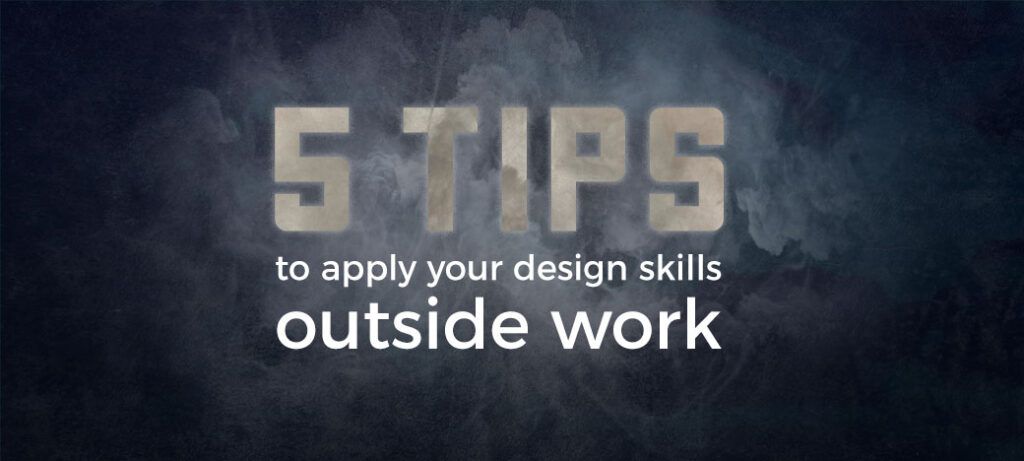 t tips to apply your design skills outside work